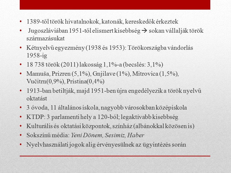 1389-től török hivatalnokok, katonák, kereskedők érkeztek Jugoszláviában 1951-től elismert kisebbség  sokan vállalják török származásukat Kétnyelvű egyezmény (1938 és 1953): Törökországba vándorlás 1958-ig 18 738 török (2011) lakosság 1,1%-a (becslés: 3,1%) Mamuša, Prizren (5,1%), Gnjilave (1%), Mitrovica (1,5%), Vučitrn(0,9%), Pristina(0,4%) 1913-ban betiltják, majd 1951-ben újra engedélyezik a török nyelvű oktatást 3 óvoda, 11 általános iskola, nagyobb városokban középiskola KTDP: 3 parlamenti hely a 120-ból; legaktívabb kisebbség Kulturális és oktatási központok, színház (albánokkal közösen is) Sokszínű média: Yeni Dönem, Sesimiz, Haber Nyelvhasználati jogok alig érvényesülnek az ügyintézés során
