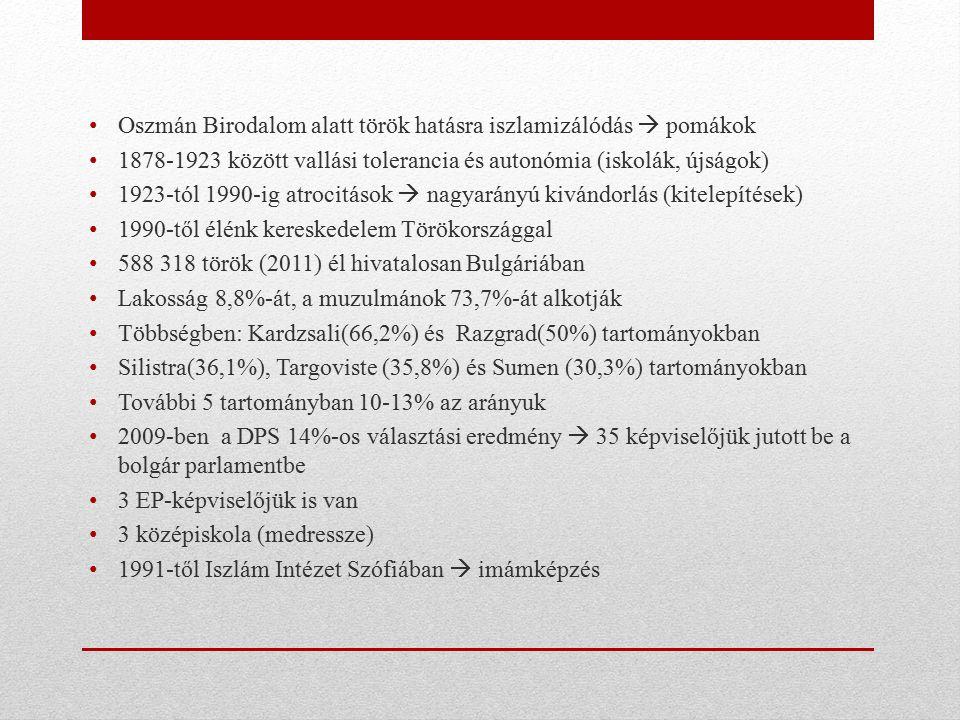Oszmán Birodalom alatt török hatásra iszlamizálódás  pomákok 1878-1923 között vallási tolerancia és autonómia (iskolák, újságok) 1923-tól 1990-ig atrocitások  nagyarányú kivándorlás (kitelepítések) 1990-től élénk kereskedelem Törökországgal 588 318 török (2011) él hivatalosan Bulgáriában Lakosság 8,8%-át, a muzulmánok 73,7%-át alkotják Többségben: Kardzsali(66,2%) és Razgrad(50%) tartományokban Silistra(36,1%), Targoviste (35,8%) és Sumen (30,3%) tartományokban További 5 tartományban 10-13% az arányuk 2009-ben a DPS 14%-os választási eredmény  35 képviselőjük jutott be a bolgár parlamentbe 3 EP-képviselőjük is van 3 középiskola (medressze) 1991-től Iszlám Intézet Szófiában  imámképzés