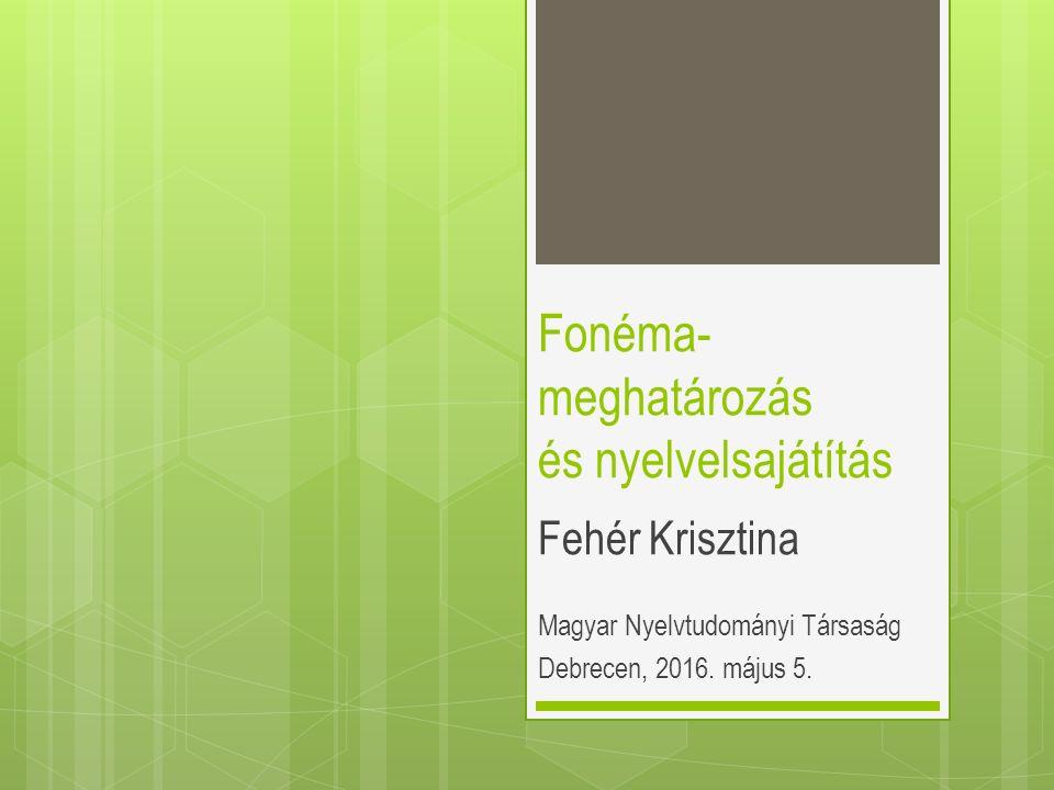 Fonéma- meghatározás és nyelvelsajátítás Fehér Krisztina Magyar Nyelvtudományi Társaság Debrecen, 2016. május 5.