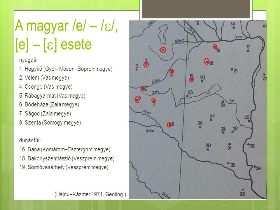 A magyar /e/ – /  /, [e] – [  ] esete nyugati: 1. Hegykő (Győr–Moson–Sopron megye) 2. Velem (Vas megye) 4. Csönge (Vas megye) 5. Rábagyarmat (Vas me