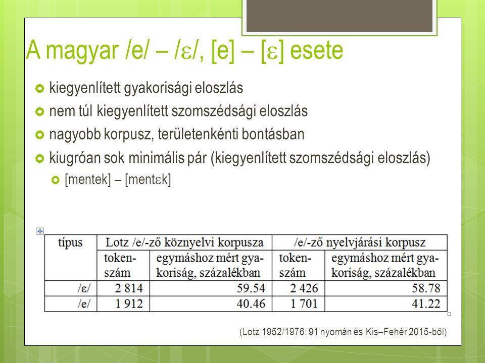 A magyar /e/ – /  /, [e] – [  ] esete  kiegyenlített gyakorisági eloszlás  nem túl kiegyenlített szomszédsági eloszlás  nagyobb korpusz, területe