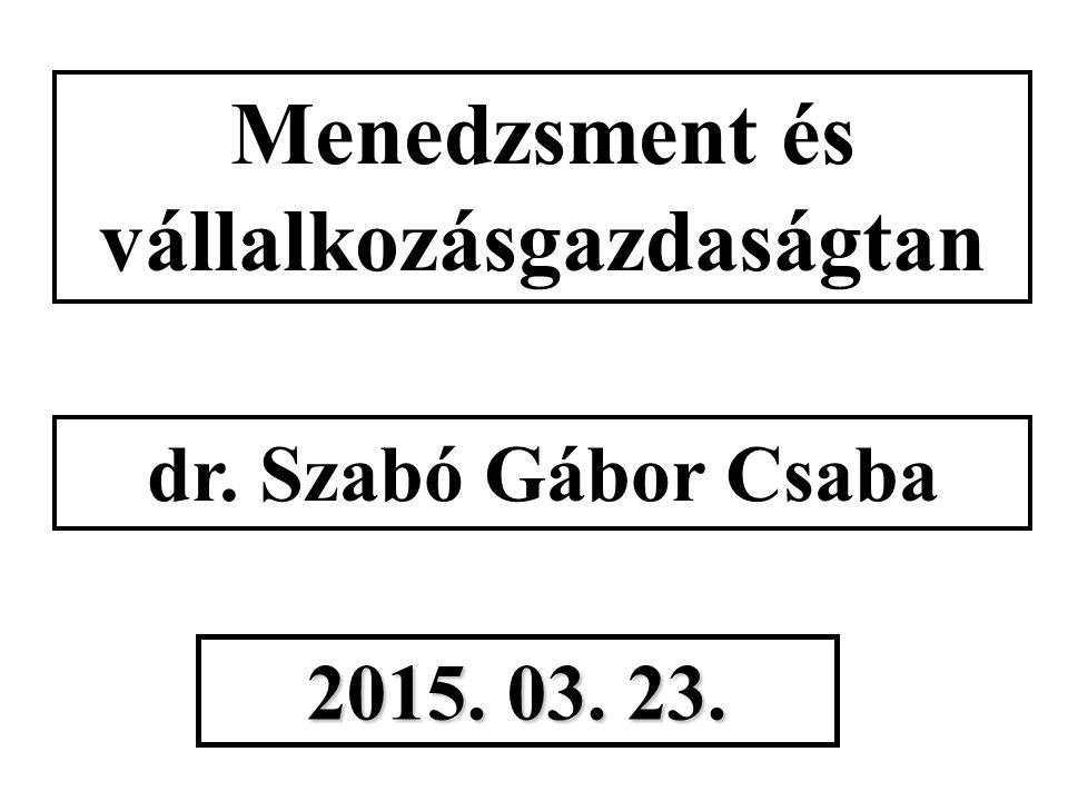 Menedzsment és vállalkozásgazdaságtan dr. Szabó Gábor Csaba 2015. 03. 23.