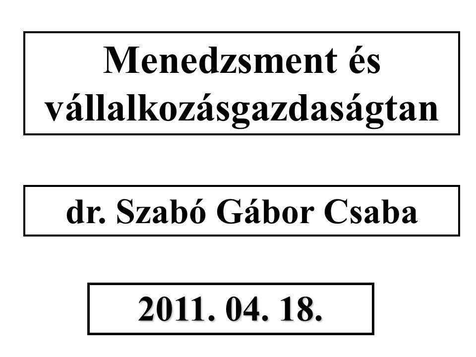 Menedzsment és vállalkozásgazdaságtan dr. Szabó Gábor Csaba 2011. 04. 18.