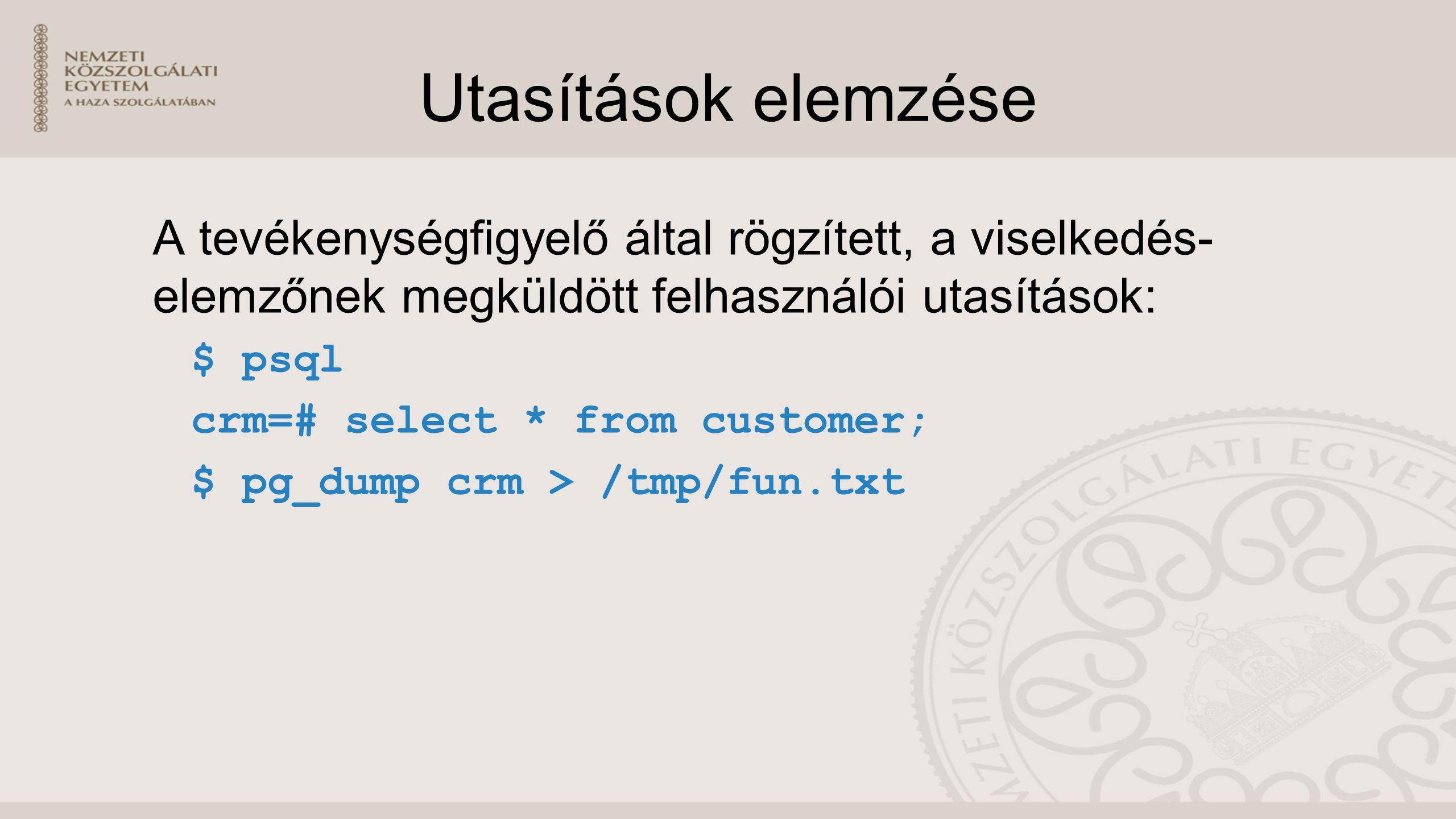 Utasítások elemzése A tevékenységfigyelő által rögzített, a viselkedés- elemzőnek megküldött felhasználói utasítások: $ psql crm=# select * from customer; $ pg_dump crm > /tmp/fun.txt