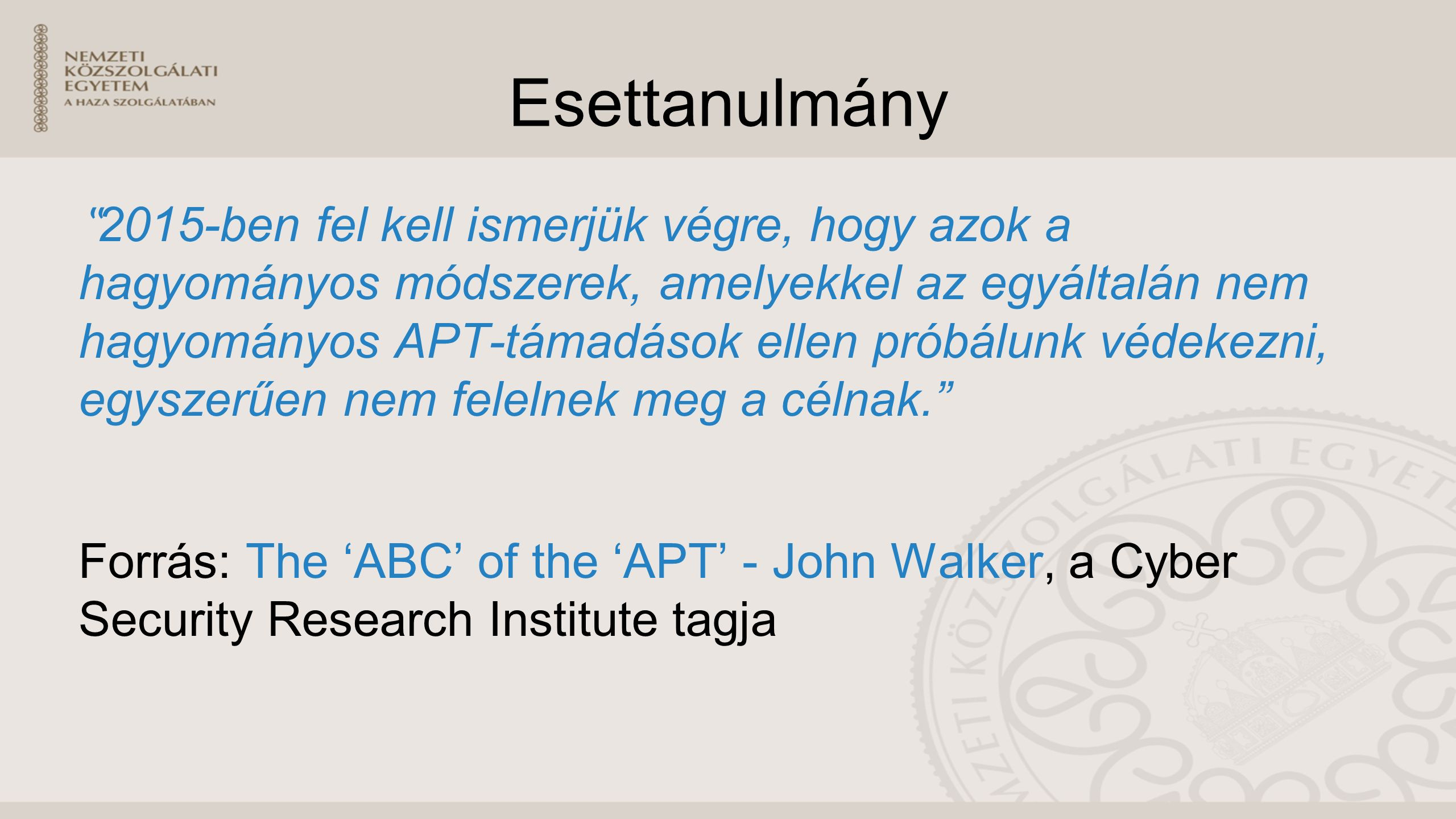 """Esettanulmány """" 2015-ben fel kell ismerjük végre, hogy azok a hagyományos módszerek, amelyekkel az egyáltalán nem hagyományos APT-támadások ellen próbálunk védekezni, egyszerűen nem felelnek meg a célnak. Forrás: The 'ABC' of the 'APT' - John Walker, a Cyber Security Research Institute tagja"""