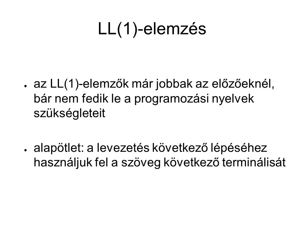 LL(1)-elemzés ● az LL(1)-elemzők már jobbak az előzőeknél, bár nem fedik le a programozási nyelvek szükségleteit ● alapötlet: a levezetés következő lépéséhez használjuk fel a szöveg következő terminálisát