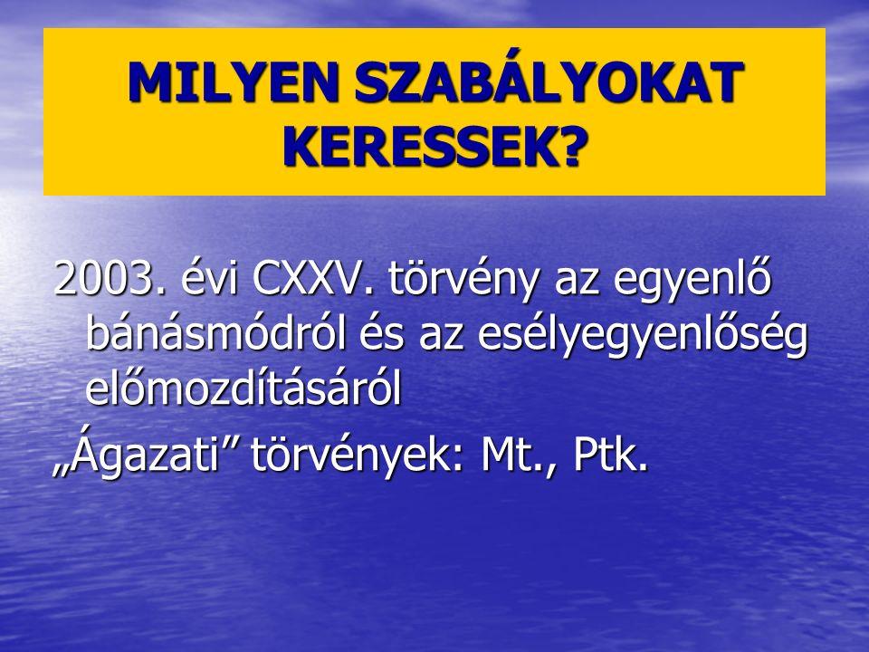 """MILYEN SZABÁLYOKAT KERESSEK? 2003. évi CXXV. törvény az egyenlő bánásmódról és az esélyegyenlőség előmozdításáról """"Ágazati"""" törvények: Mt., Ptk."""
