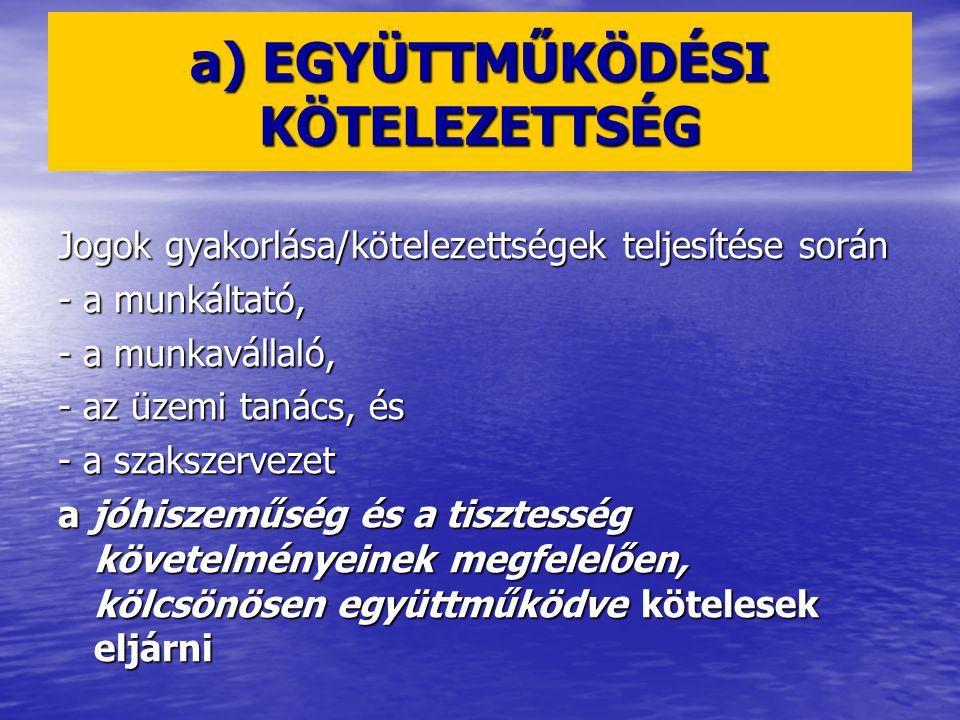 a) EGYÜTTMŰKÖDÉSI KÖTELEZETTSÉG Jogok gyakorlása/kötelezettségek teljesítése során - a munkáltató, - a munkavállaló, - az üzemi tanács, és - a szaksze