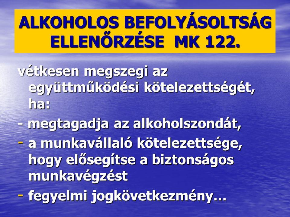 ALKOHOLOS BEFOLYÁSOLTSÁG ELLENŐRZÉSE MK 122. vétkesen megszegi az együttműködési kötelezettségét, ha: - megtagadja az alkoholszondát, - a munkavállaló