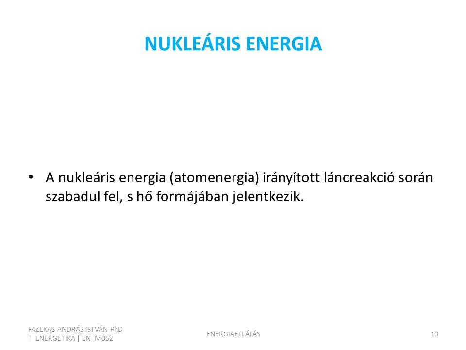 NUKLEÁRIS ENERGIA FAZEKAS ANDRÁS ISTVÁN PhD | ENERGETIKA | EN_M052 ENERGIAELLÁTÁS10 A nukleáris energia (atomenergia) irányított láncreakció során szabadul fel, s hő formájában jelentkezik.