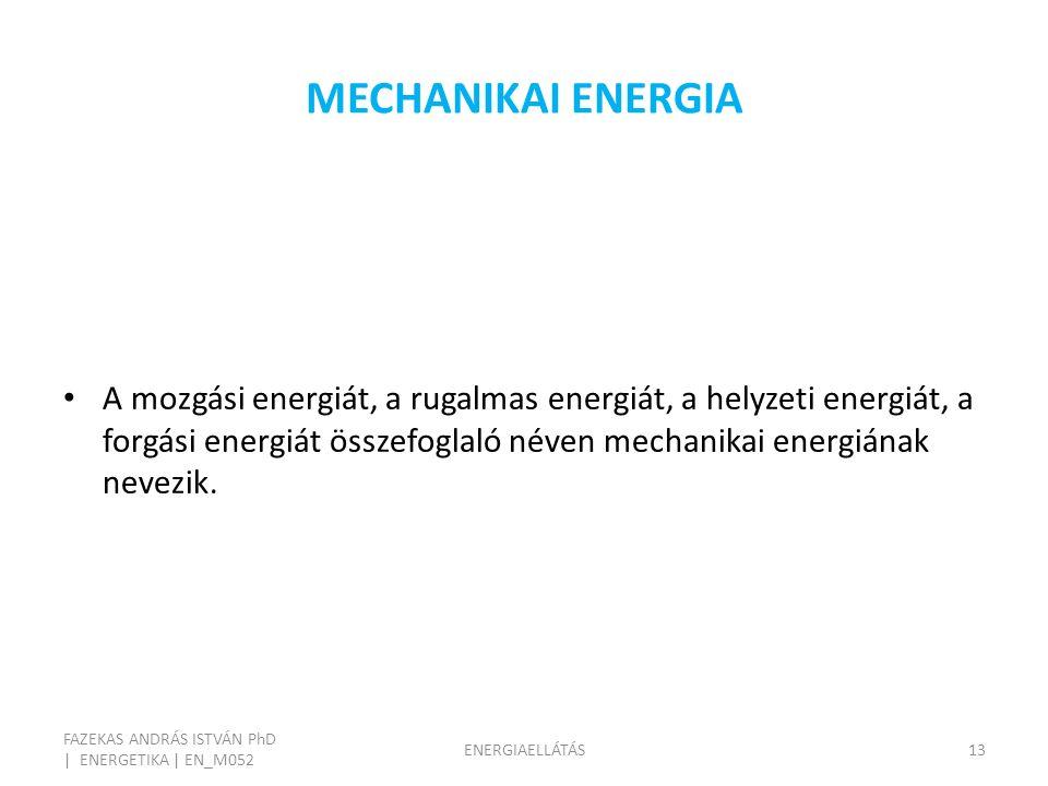MECHANIKAI ENERGIA FAZEKAS ANDRÁS ISTVÁN PhD | ENERGETIKA | EN_M052 ENERGIAELLÁTÁS13 A mozgási energiát, a rugalmas energiát, a helyzeti energiát, a forgási energiát összefoglaló néven mechanikai energiának nevezik.