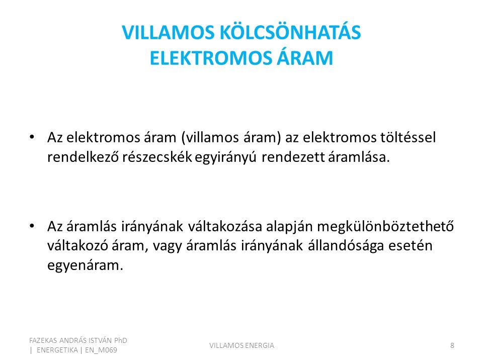 VILLAMOS KÖLCSÖNHATÁS ELEKTROMOS ÁRAM FAZEKAS ANDRÁS ISTVÁN PhD | ENERGETIKA | EN_M069 VILLAMOS ENERGIA8 Az elektromos áram (villamos áram) az elektro