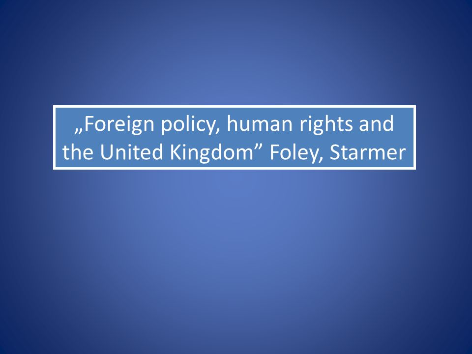 """Foreign policy, human rights and the United Kingdom"" Foley, Starmer"