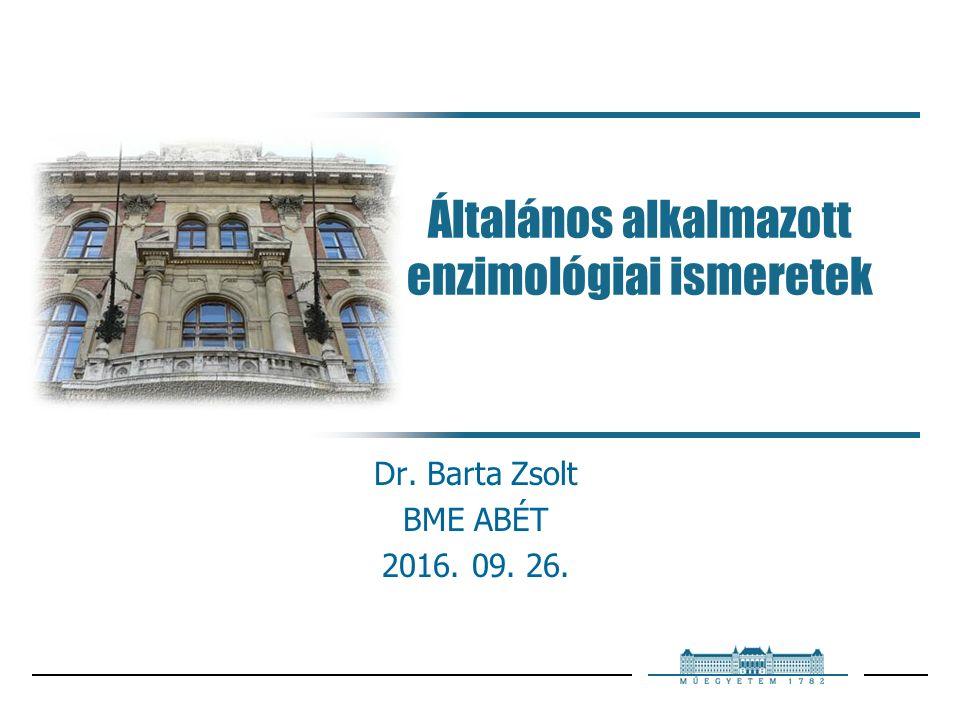 Általános alkalmazott enzimológiai ismeretek Dr. Barta Zsolt BME ABÉT 2016. 09. 26.