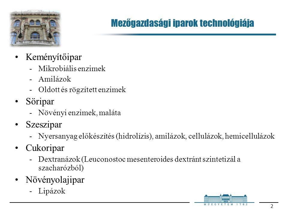 2 Mezőgazdasági iparok technológiája Keményítőipar Mikrobiális enzimek Amilázok Oldott és rögzített enzimek Söripar Növényi enzimek, maláta Szeszipar Nyersanyag előkészítés (hidrolízis), amilázok, cellulázok, hemicellulázok Cukoripar Dextranázok (Leuconostoc mesenteroides dextránt szintetizál a szacharózból) Növényolajipar Lipázok