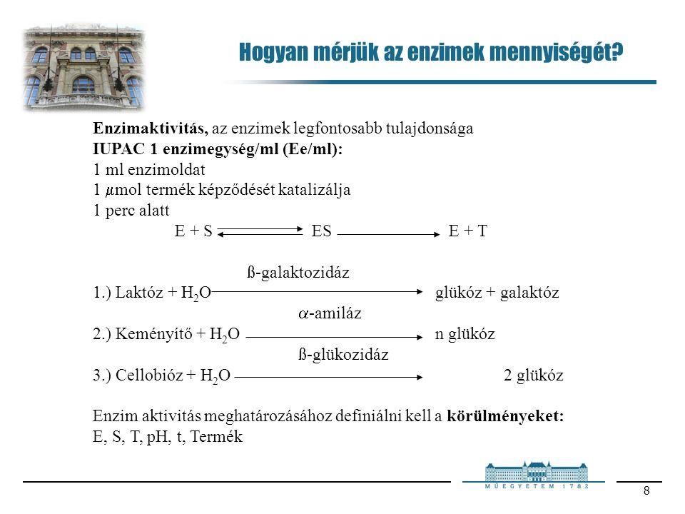 8 Enzimaktivitás, az enzimek legfontosabb tulajdonsága IUPAC 1 enzimegység/ml (Ee/ml): 1 ml enzimoldat 1  mol termék képződését katalizálja 1 perc alatt E + SESE + T ß-galaktozidáz 1.) Laktóz + H 2 Oglükóz + galaktóz  -amiláz 2.) Keményítő + H 2 On glükóz ß-glükozidáz 3.) Cellobióz + H 2 O2 glükóz Enzim aktivitás meghatározásához definiálni kell a körülményeket: E, S, T, pH, t, Termék Hogyan mérjük az enzimek mennyiségét
