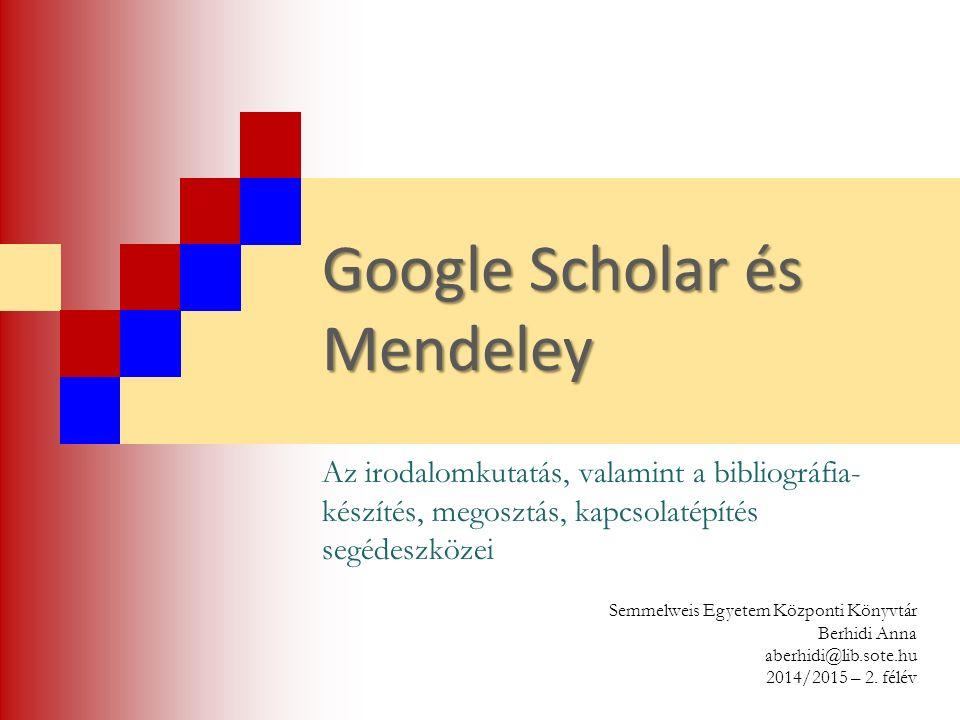 Google Scholar és Mendeley Az irodalomkutatás, valamint a bibliográfia- készítés, megosztás, kapcsolatépítés segédeszközei Semmelweis Egyetem Központi