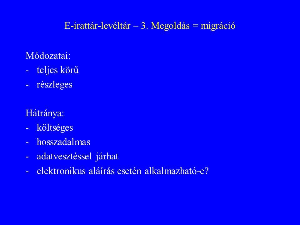 E-irattár-levéltár – 3. Megoldás = migráció Módozatai: -teljes körű -részleges Hátránya: -költséges -hosszadalmas -adatvesztéssel járhat -elektronikus