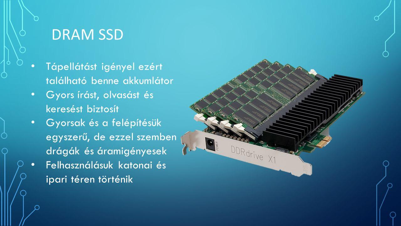 Tápellátást igényel ezért található benne akkumlátor Gyors írást, olvasást és keresést biztosít Gyorsak és a felépítésük egyszerű, de ezzel szemben drágák és áramigényesek Felhasználásuk katonai és ipari téren történik DRAM SSD