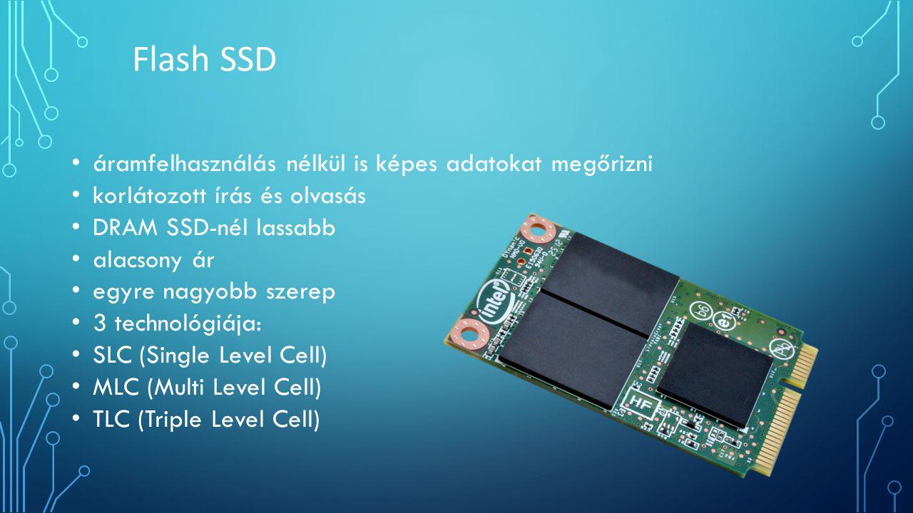 áramfelhasználás nélkül is képes adatokat megőrizni korlátozott írás és olvasás DRAM SSD-nél lassabb alacsony ár egyre nagyobb szerep 3 technológiája: SLC (Single Level Cell) MLC (Multi Level Cell) TLC (Triple Level Cell) Flash SSD