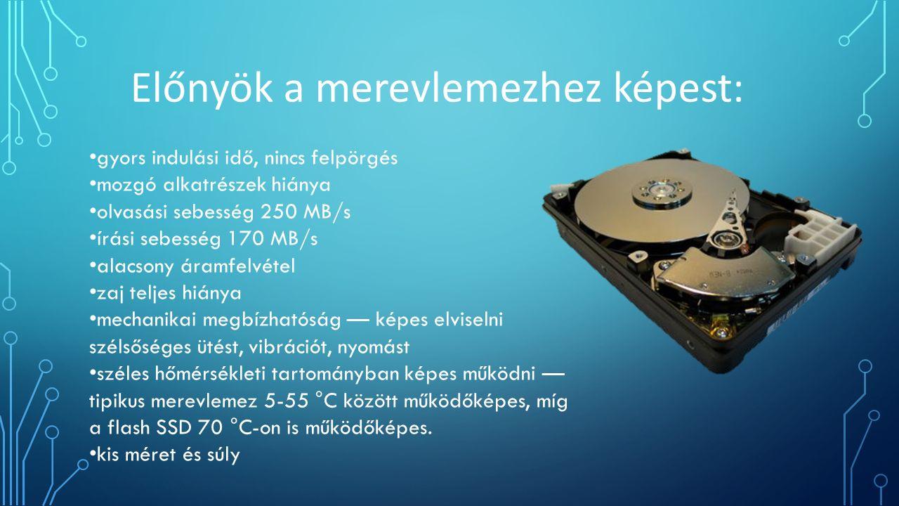 Előnyök a merevlemezhez képest: gyors indulási idő, nincs felpörgés mozgó alkatrészek hiánya olvasási sebesség 250 MB/s írási sebesség 170 MB/s alacsony áramfelvétel zaj teljes hiánya mechanikai megbízhatóság — képes elviselni szélsőséges ütést, vibrációt, nyomást széles hőmérsékleti tartományban képes működni — tipikus merevlemez 5-55 °C között működőképes, míg a flash SSD 70 °C-on is működőképes.