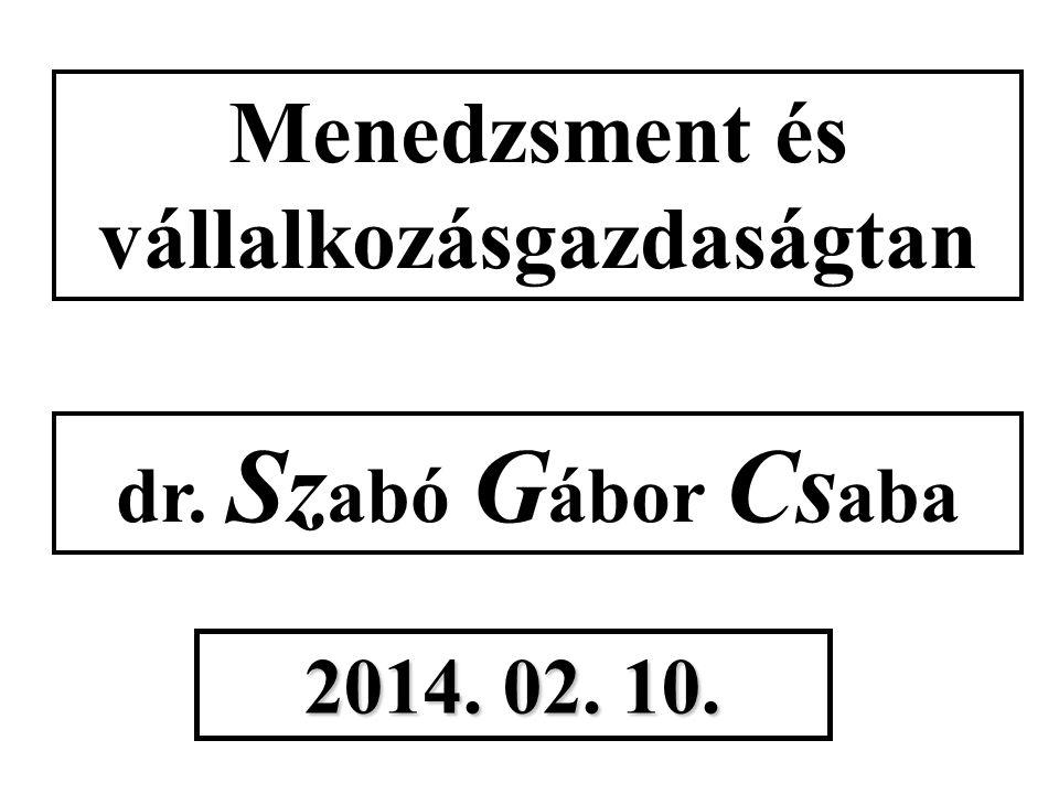 Menedzsment és vállalkozásgazdaságtan dr. Sz abó G ábor Cs aba 2014. 02. 10.