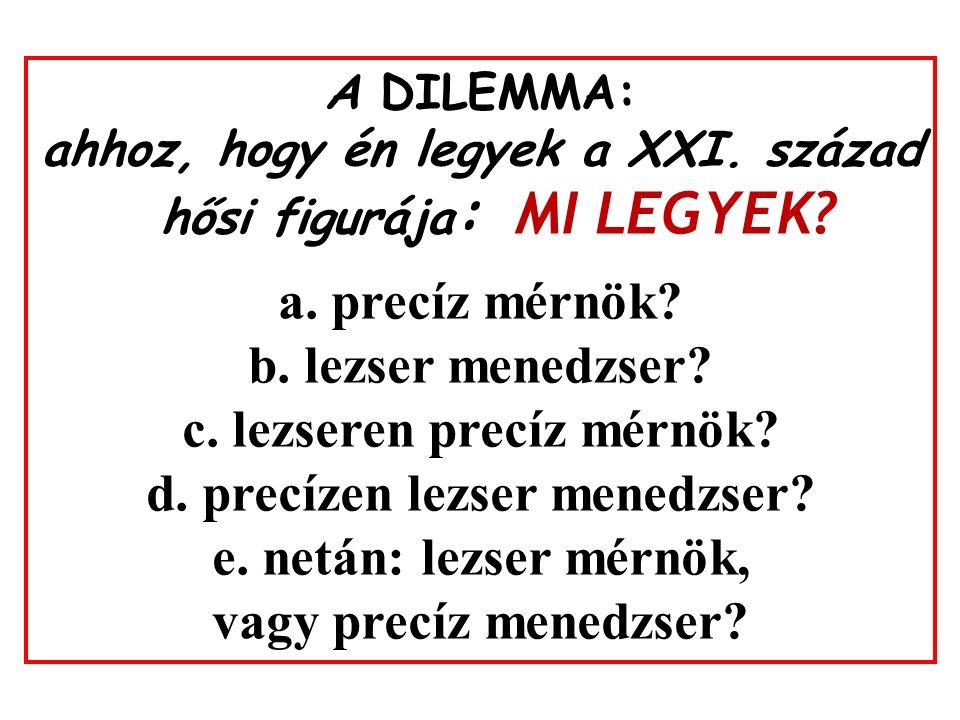 A DILEMMA: ahhoz, hogy én legyek a XXI. század hősi figurája : MI LEGYEK? a. precíz mérnök? b. lezser menedzser? c. lezseren precíz mérnök? d. precíze