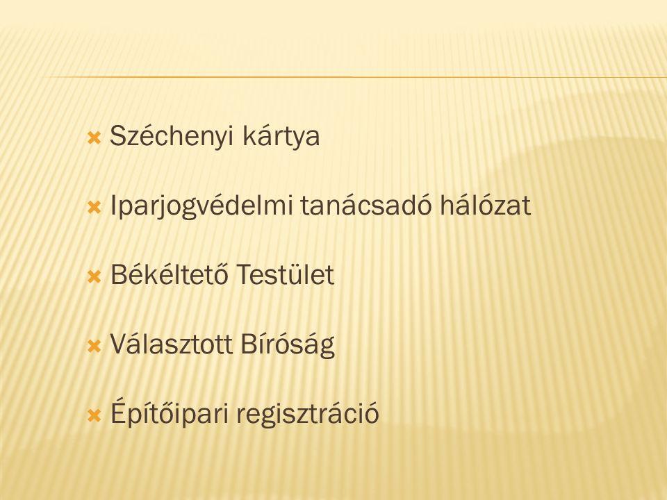  Széchenyi kártya  Iparjogvédelmi tanácsadó hálózat  Békéltető Testület  Választott Bíróság  Építőipari regisztráció