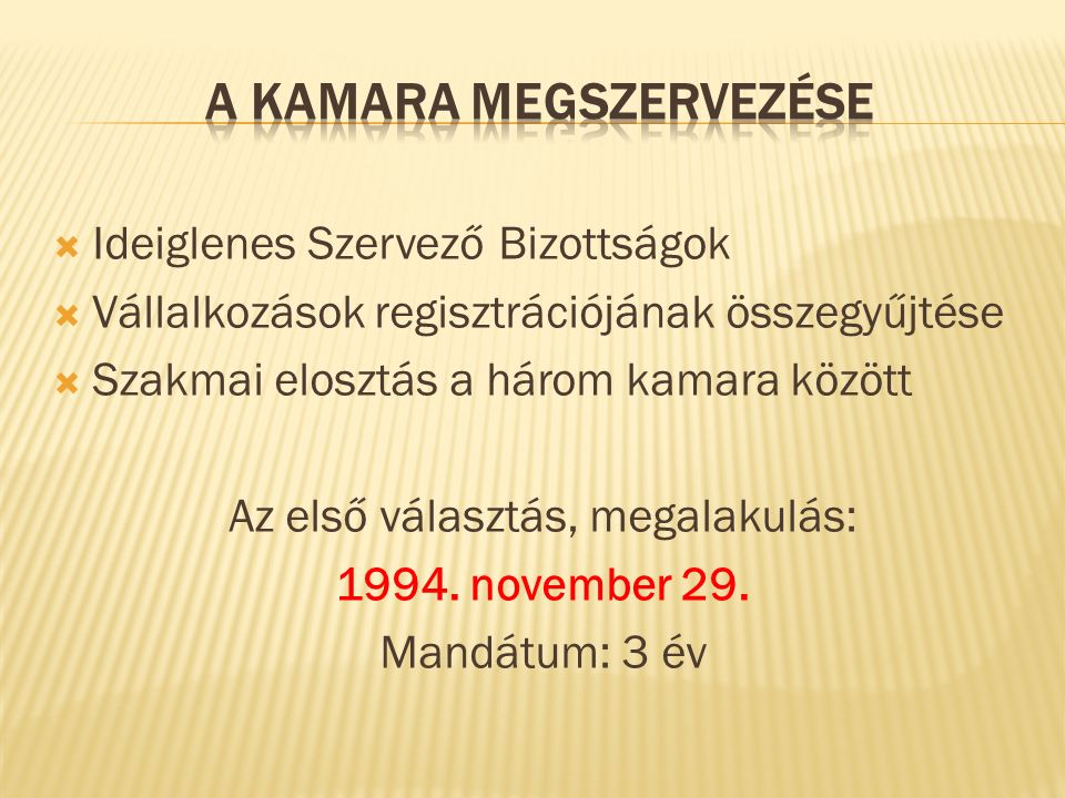  Ideiglenes Szervező Bizottságok  Vállalkozások regisztrációjának összegyűjtése  Szakmai elosztás a három kamara között Az első választás, megalakulás: 1994.