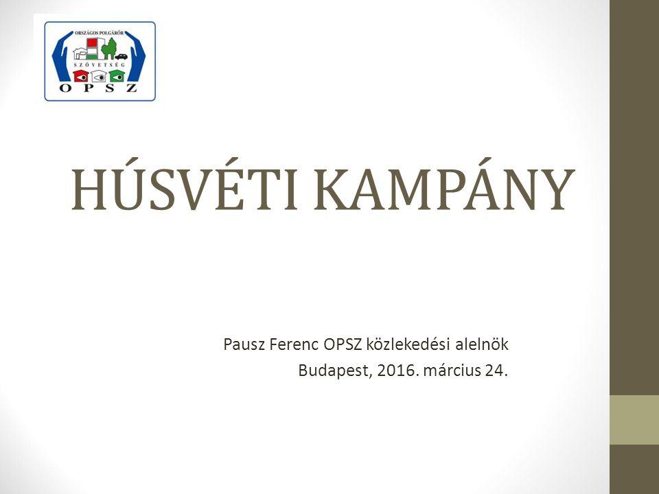 HÚSVÉTI KAMPÁNY Pausz Ferenc OPSZ közlekedési alelnök Budapest, 2016. március 24.
