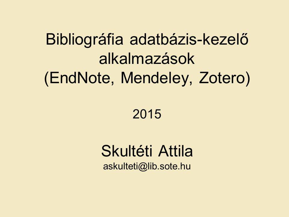 Bibliográfia adatbázis-kezelő alkalmazások (EndNote, Mendeley, Zotero) 2015 Skultéti Attila askulteti@lib.sote.hu