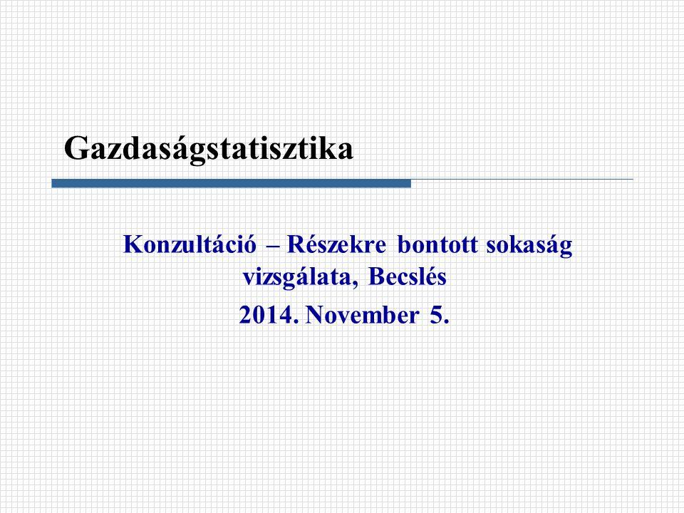 Konzultáció – Részekre bontott sokaság vizsgálata, Becslés 2014. November 5. Gazdaságstatisztika