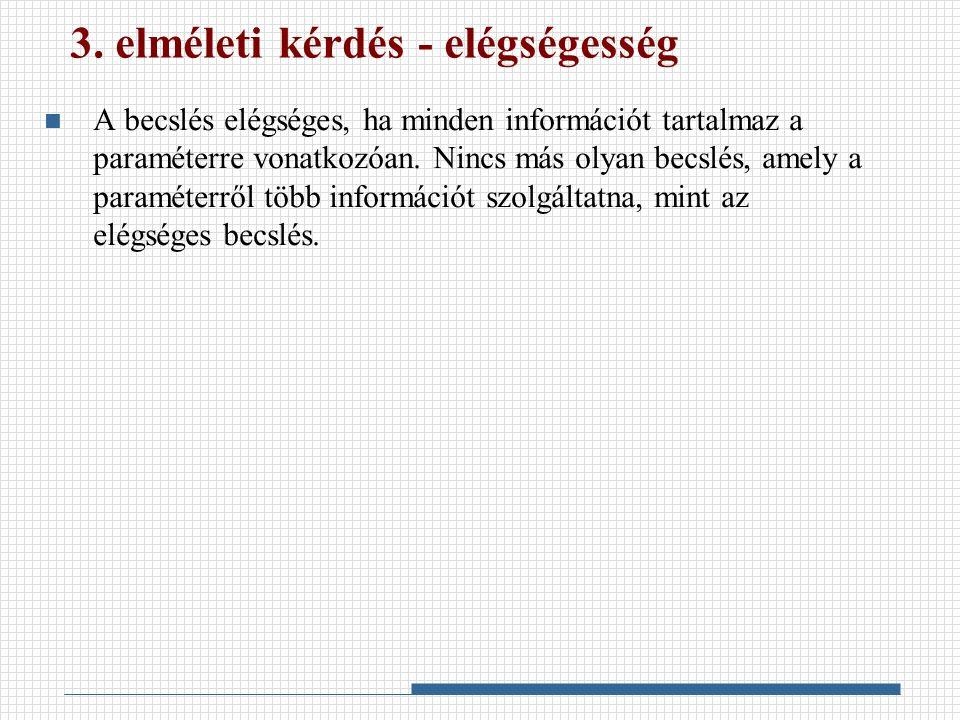 3. elméleti kérdés - elégségesség A becslés elégséges, ha minden információt tartalmaz a paraméterre vonatkozóan. Nincs más olyan becslés, amely a par