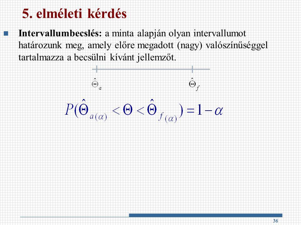 5. elméleti kérdés Intervallumbecslés: a minta alapján olyan intervallumot határozunk meg, amely előre megadott (nagy) valószínűséggel tartalmazza a b