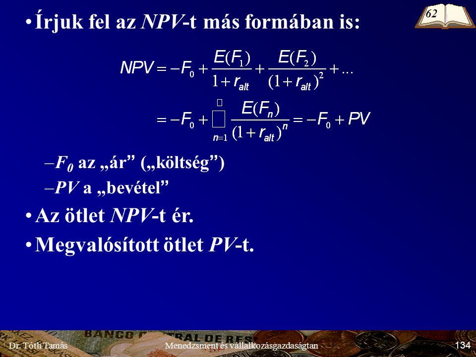 """Dr. Tóth Tamás 134 Menedzsment és vállalkozásgazdaságtan Írjuk fel az NPV-t más formában is: –F 0 az """"ár"""" (""""költség"""") –PV a """"bevétel"""" Az ötlet NPV-t é"""