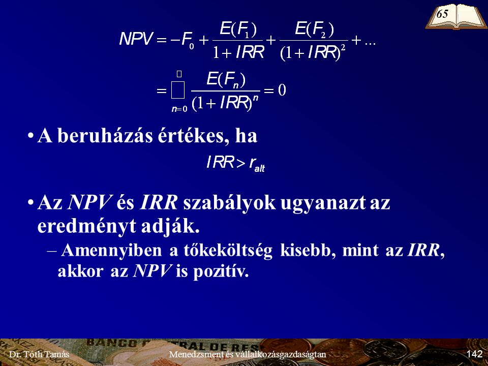 Dr. Tóth Tamás 142 Menedzsment és vállalkozásgazdaságtan A beruházás értékes, ha 65 Az NPV és IRR szabályok ugyanazt az eredményt adják. – Amennyiben