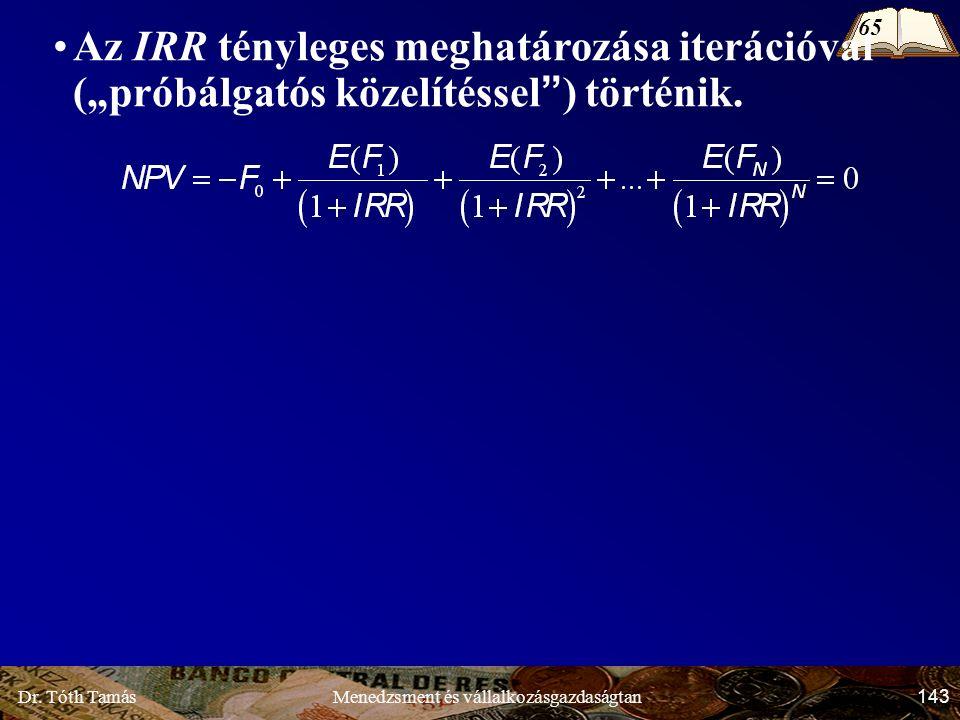 """Dr. Tóth Tamás 143 Menedzsment és vállalkozásgazdaságtan Az IRR tényleges meghatározása iterációval (""""próbálgatós közelítéssel"""") történik. 65"""