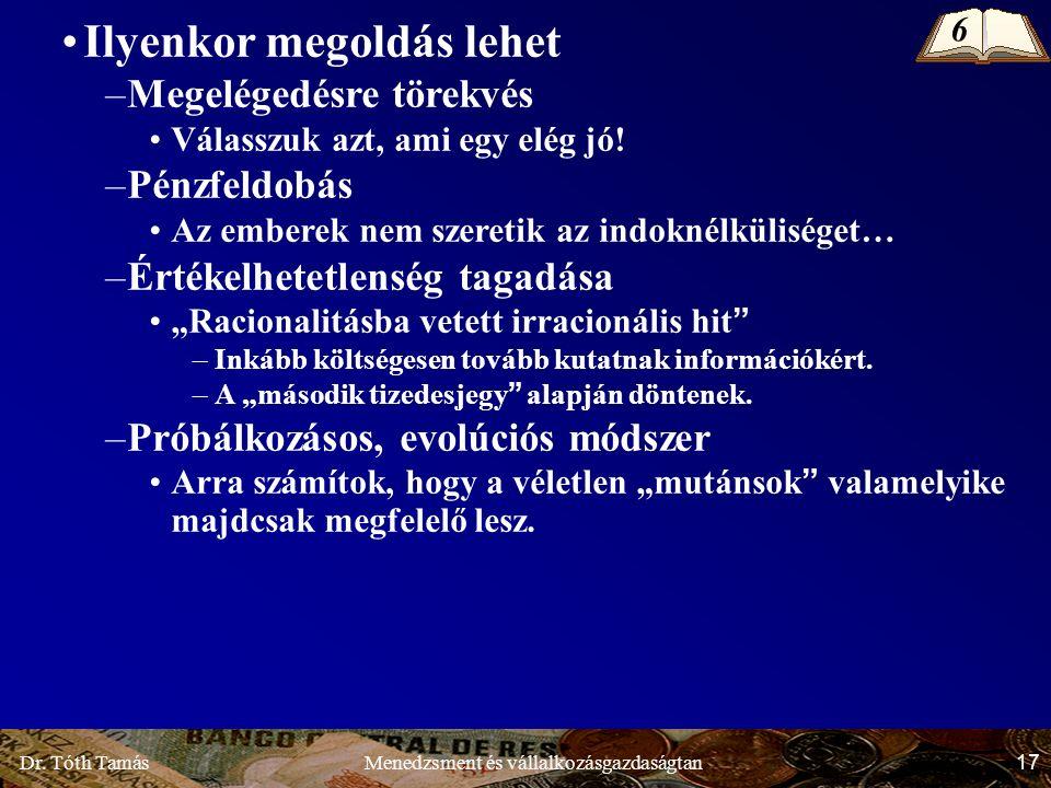 Dr. Tóth Tamás 17 Menedzsment és vállalkozásgazdaságtan Ilyenkor megoldás lehet –Megelégedésre törekvés Válasszuk azt, ami egy elég jó! –Pénzfeldobás