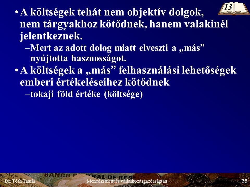 Dr. Tóth Tamás 36 Menedzsment és vállalkozásgazdaságtan A költségek tehát nem objektív dolgok, nem tárgyakhoz kötődnek, hanem valakinél jelentkeznek.