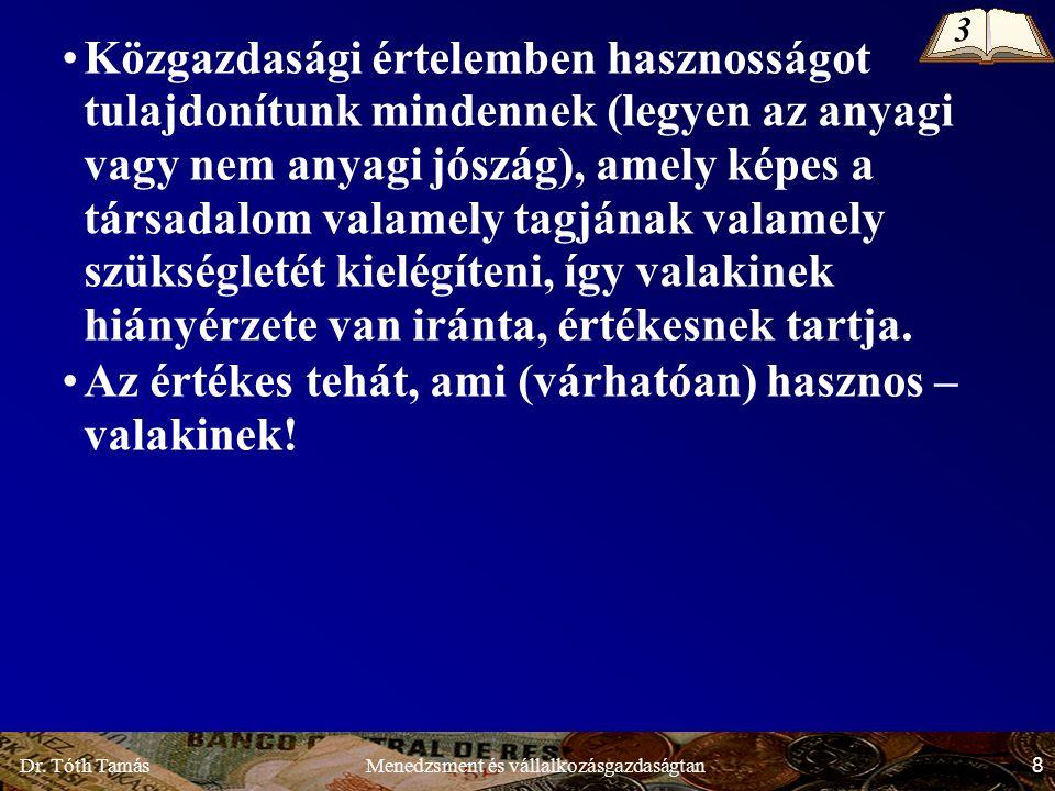 Dr. Tóth Tamás 8 Menedzsment és vállalkozásgazdaságtan Közgazdasági értelemben hasznosságot tulajdonítunk mindennek (legyen az anyagi vagy nem anyagi