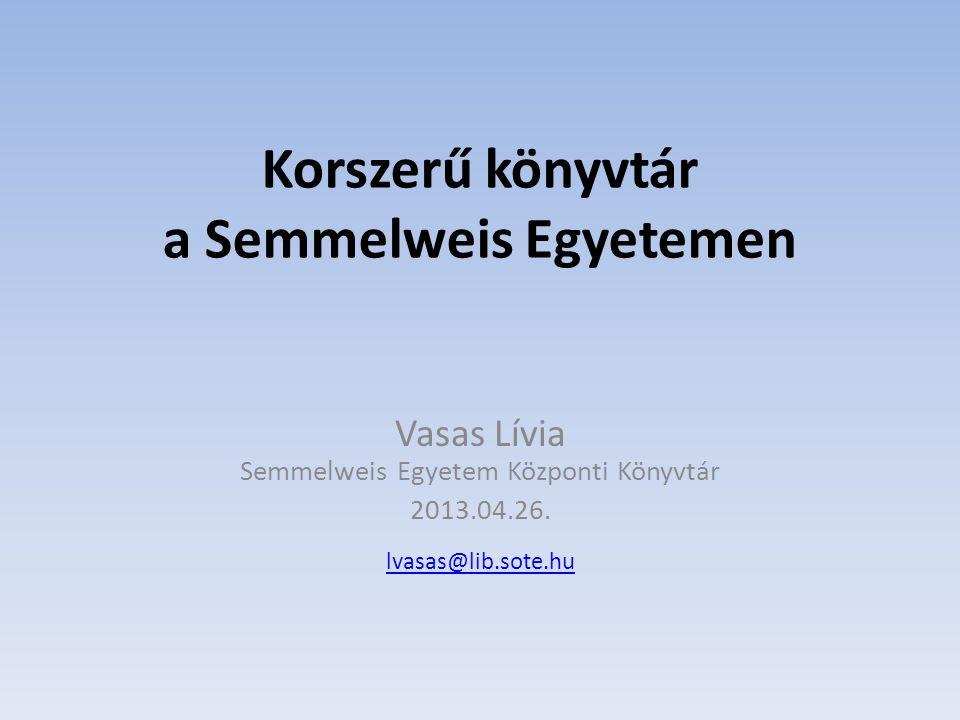 Korszerű könyvtár a Semmelweis Egyetemen Vasas Lívia Semmelweis Egyetem Központi Könyvtár 2013.04.26. lvasas@lib.sote.hu