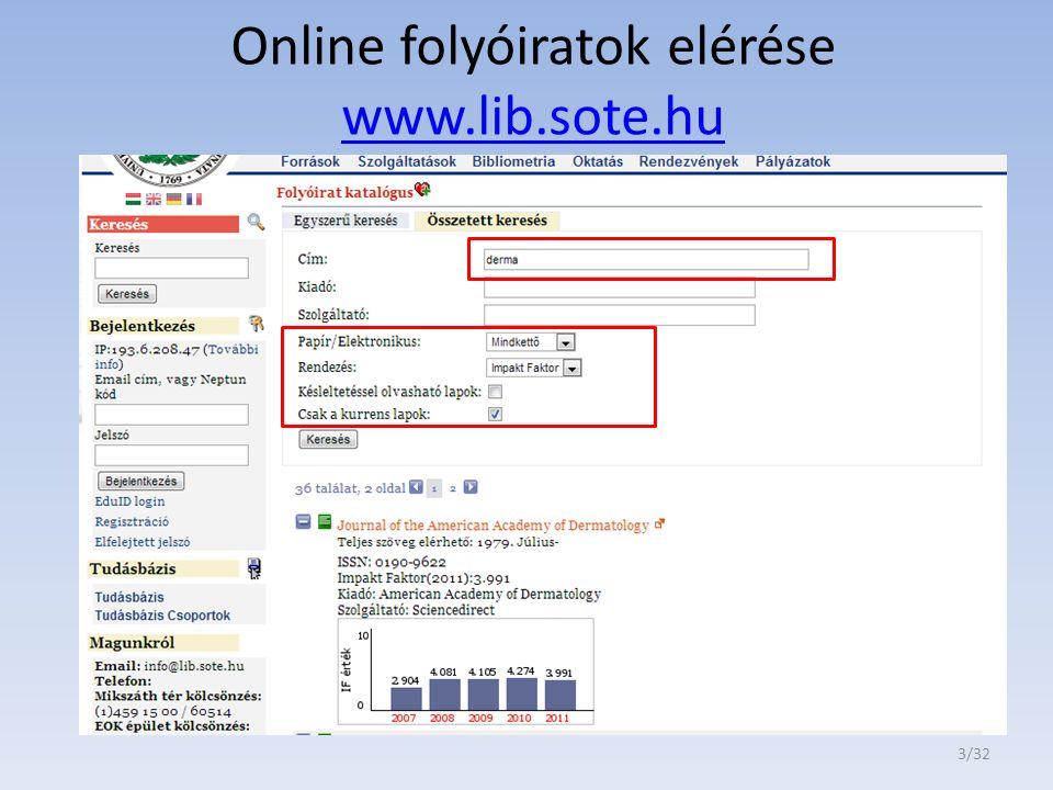 Központi Könyvtár folyóirat-katalógusából (http://www.lib.sote.hu/nav/folyoirat_katalogus) elérhető kurrens bőrgyógyászati online folyóiratok IF szerinti (2011) sorrendben J INVEST DERMATOL (IF: 6.314), PIGM CELL MELANOMA R (IF: 5.059) J AM ACAD DERMATOL (IF: 3.991) ARCH DERMATOL (IF:3.888) J DERMATOL SCI (IF:3.718) BRIT J DERMATOL (IF:3.666) EXP DERMATOL (IF:3.543) CONTACT DERMATITIS (IF:3.509) ACTA DERM-VENEREOL (IF:3.176) J EUR ACAD DERMATOL (IF: 2.980) WOUND REPAIR REGEN (IF:2.911) EUR J DERMATOL (IF:2.526) SEMIN CUTAN MED SURG (IF:2.500) CLIN DERMATOL (IF:2.333) ARCH DERMATOL RES (IF:2.279) MYCOSES (IF:2.247) 4/32 MELANOMA RES (IF:2.187) DERMATOLOGY (IF:2.053) BURNS (IF:1.962) DERMATOL SURG (IF:1.798) SKIN RES TECHNOL (IF:1.710) DERMATOL THER (IF:1.687) J CUTAN PATHOL (IF:1.561) J DTSCH DERMATOL GES (IF:1.471) INT WOUND J (IF:1.458), PHOTODERMATOL PHOTO (IF:1.305) DERMATITIS (IF:1.211) CLIN EXP DERMATOL (IF:1.198) AM J DERMATOPATH (IF:1.197) INT J DERMATOL (IF:1.142) PEDIATR DERMATOL (IF:1.072) AUSTRALAS J DERMATOL (IF:1.000)