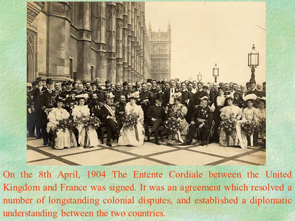 On the 8th April, 1904 The Entente Cordiale between the United Kingdom and France was signed.