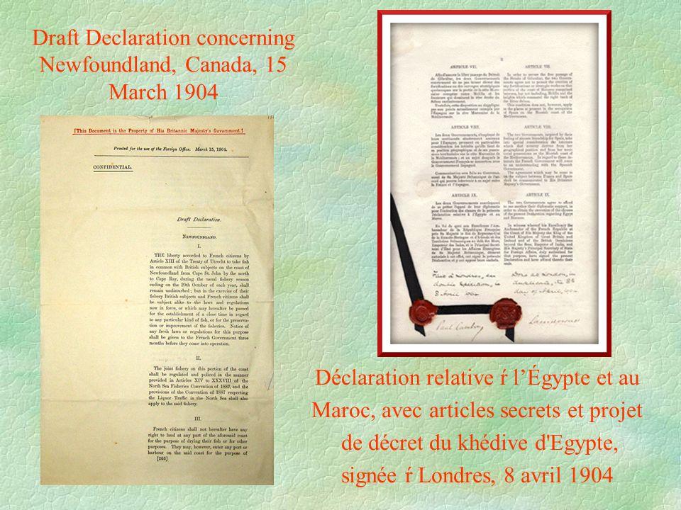 Draft Declaration concerning Newfoundland, Canada, 15 March 1904 Déclaration relative ŕ l'Égypte et au Maroc, avec articles secrets et projet de décret du khédive d Egypte, signée ŕ Londres, 8 avril 1904