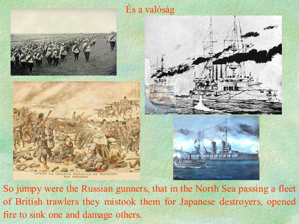 És a valóság So jumpy were the Russian gunners, that in the North Sea passing a fleet of British trawlers they mistook them for Japanese destroyers, opened fire to sink one and damage others.