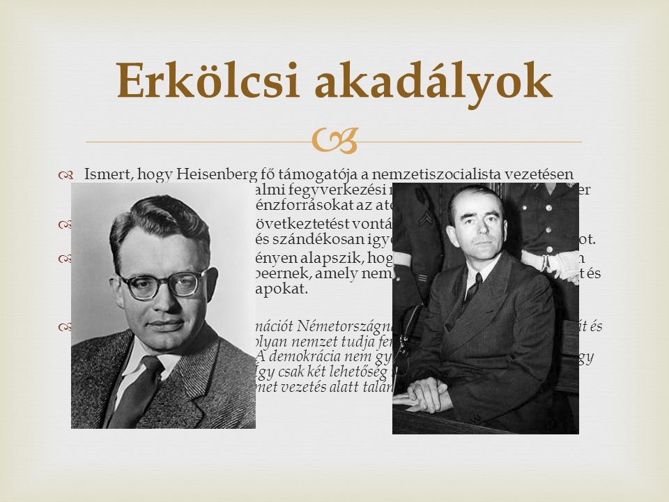   Ismert, hogy Heisenberg fő támogatója a nemzetiszocialista vezetésen belül Albert Speer birodalmi fegyverkezési miniszter volt, és hogy Speer megkísérelte elvonni a pénzforrásokat az atomfegyver-kutatásoktól.