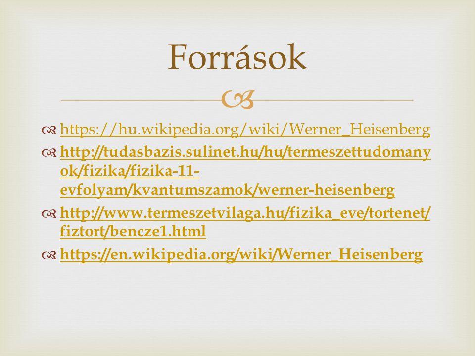  https://hu.wikipedia.org/wiki/Werner_Heisenberg https://hu.wikipedia.org/wiki/Werner_Heisenberg  http://tudasbazis.sulinet.hu/hu/termeszettudomany ok/fizika/fizika-11- evfolyam/kvantumszamok/werner-heisenberg http://tudasbazis.sulinet.hu/hu/termeszettudomany ok/fizika/fizika-11- evfolyam/kvantumszamok/werner-heisenberg  http://www.termeszetvilaga.hu/fizika_eve/tortenet/ fiztort/bencze1.html http://www.termeszetvilaga.hu/fizika_eve/tortenet/ fiztort/bencze1.html  https://en.wikipedia.org/wiki/Werner_Heisenberg https://en.wikipedia.org/wiki/Werner_Heisenberg Források