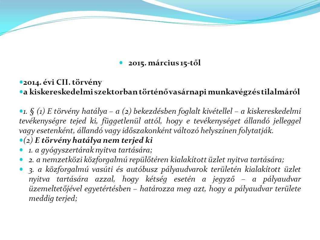2015. március 15-től 2014. évi CII. törvény a kiskereskedelmi szektorban történő vasárnapi munkavégzés tilalmáról 1. § (1) E törvény hatálya – a (2) b