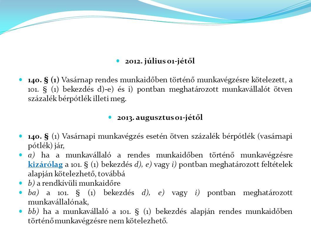 2012. július 01-jétől 140. § (1) Vasárnap rendes munkaidőben történő munkavégzésre kötelezett, a 101. § (1) bekezdés d)-e) és i) pontban meghatározott