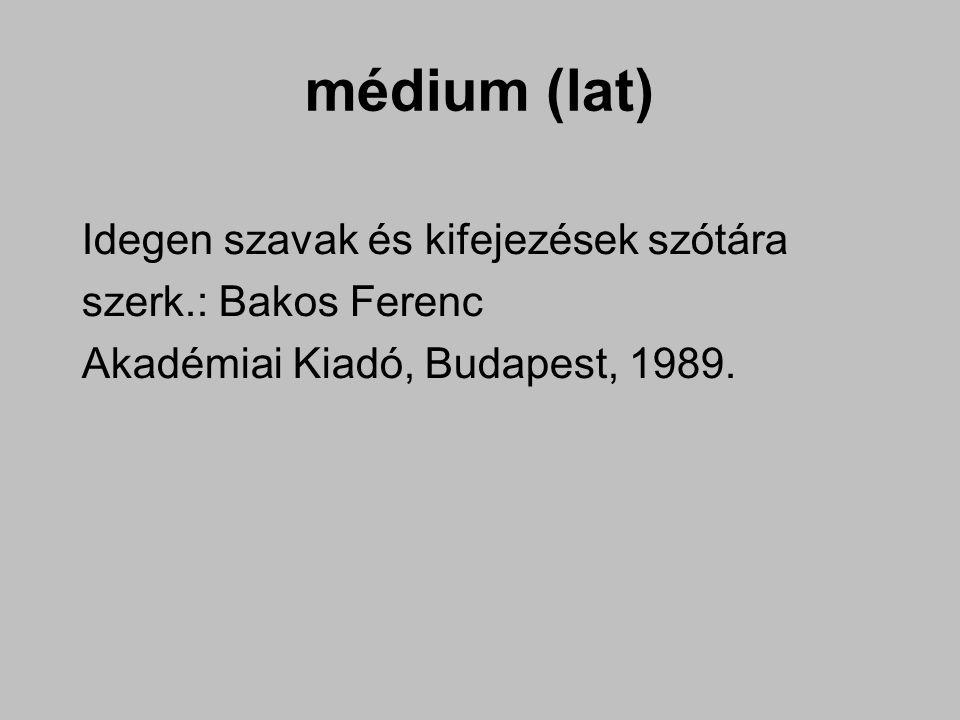 médium (lat) Idegen szavak és kifejezések szótára szerk.: Bakos Ferenc Akadémiai Kiadó, Budapest, 1989.